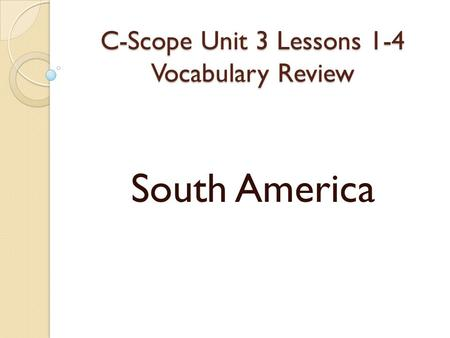 C-Scope Unit 3 Lessons 1-4 Vocabulary Review South America.