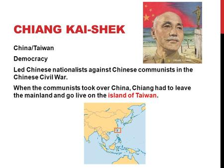 Chiang Kai-Shek China/Taiwan Democracy Led Chinese nationalists against Chinese communists in the Chinese Civil War. When the communists took over China,