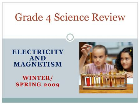 ELECTRICITY AND MAGNETISM WINTER/ SPRING 2009 Grade 4 Science Review.