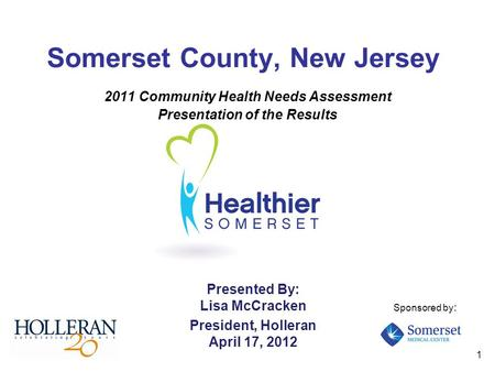1 Somerset County, New Jersey 2011 Community Health Needs Assessment Presentation of the Results Presented By: Lisa McCracken President, Holleran April.