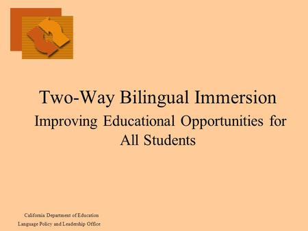 Two-Way Bilingual Immersion Improving Educational Opportunities for All Students California Department of Education Language Policy and Leadership Office.