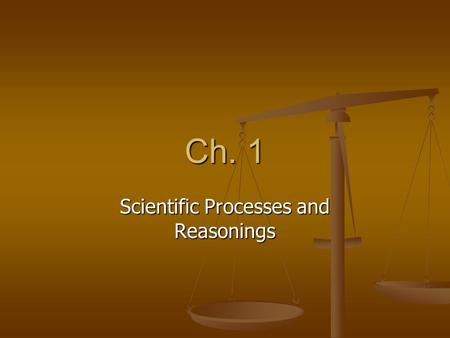 Ch. 1 Scientific Processes and Reasonings. 4 steps: 1) Recognize a problem, or state what it is you want to know 1) Recognize a problem, or state what.