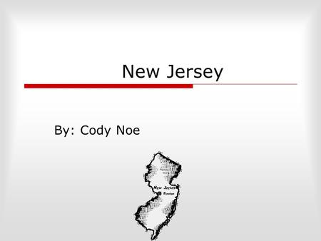 New Jersey By: Cody Noe. What states border New Jersey?  New York  Pennsylvania  Delaware.