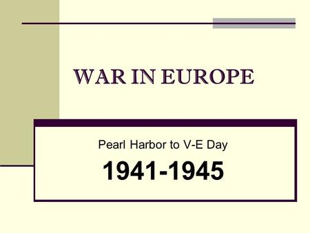 WAR IN EUROPE Pearl Harbor to V-E Day 1941-1945. As World War II began for the United States in 1941, President Roosevelt… decided to concentrate first.