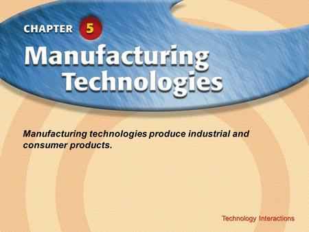 Technology Interactions ‹ Chapter Title Copyright © Glencoe/McGraw-Hill A Division of The McGraw-Hill Companies, Inc. Technology Interactions Manufacturing.