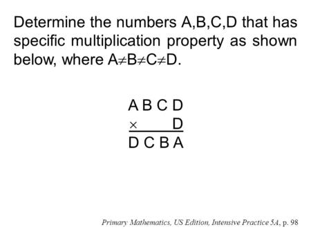 Determine the numbers A,B,C,D that has specific multiplication property as shown below, where A  B  C  D. A B C D  D D C B A Primary Mathematics, US.
