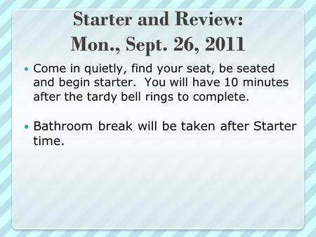 Starter and Review: Mon., Sept. 26, 2011 Come in quietly, find your seat, be seated and begin starter. You will have 10 minutes after the tardy bell rings.