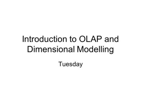 Introduction to OLAP and Dimensional Modelling Tuesday.