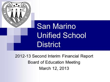 San Marino Unified School District 2012-13 Second Interim Financial Report Board of Education Meeting March 12, 2013.