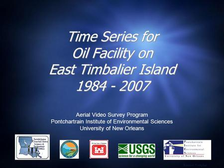 Time Series for Oil Facility on East Timbalier Island 1984 - 2007 Aerial Video Survey Program Pontchartrain Institute of Environmental Sciences University.