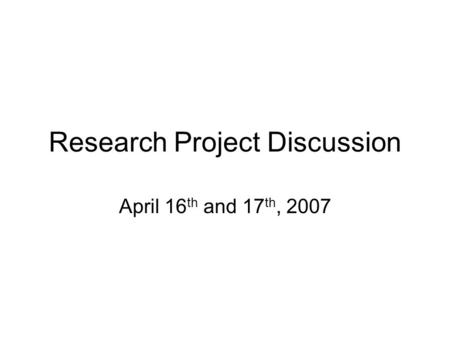 Research Project Discussion April 16 th and 17 th, 2007.