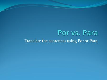 Translate the sentences using Por or Para. He walked down the street. - Él caminó por la calle.