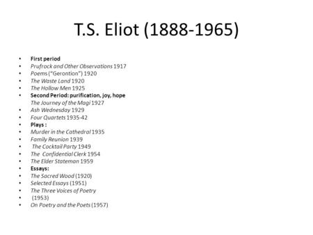 "T.S. Eliot (1888-1965) First period Prufrock and Other Observations 1917 Poems (""Gerontion"") 1920 The Waste Land 1920 The Hollow Men 1925 Second Period:"