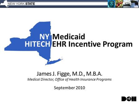 NYMedicaid HITECHEHR Incentive Program James J. Figge, M.D., M.B.A. Medical Director, Office of Health Insurance Programs September 2010.