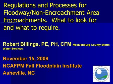 Regulations and Processes for Floodway/Non-Encroachment Area Encroachments. What to look for and what to require. Robert Billings, PE, PH, CFM Mecklenburg.