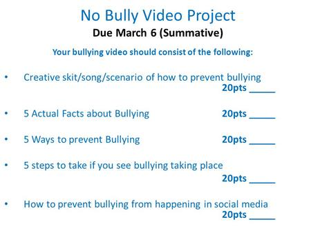 No Bully Video Project Due March 6 (Summative) Your bullying video should consist of the following: Creative skit/song/scenario of how to prevent bullying.
