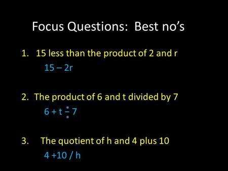 Focus Questions: Best no's 1. 15 less than the product of 2 and r 15 – 2r 2.The product of 6 and t divided by 7 6 + t − 7 3. The quotient of h and 4 plus.