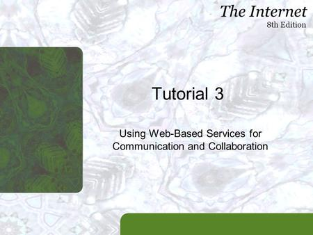 The Internet 8th Edition Tutorial 3 Using Web-Based Services for Communication and Collaboration.