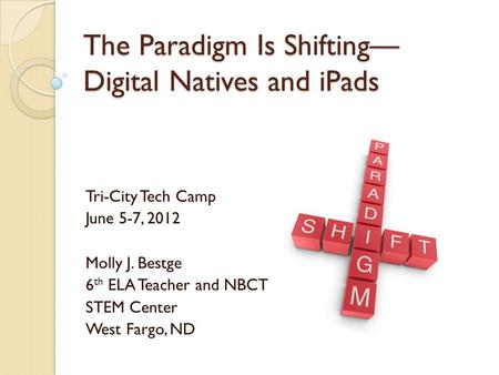 The Paradigm Is Shifting— Digital Natives and <strong>iPads</strong> Tri-City Tech Camp June 5-7, 2012 Molly J. Bestge 6 th ELA Teacher and NBCT STEM Center West Fargo,