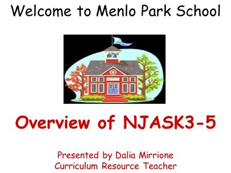 Welcome to Menlo Park School Overview of NJASK3-5 Presented by Dalia Mirrione Curriculum Resource Teacher.