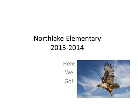 Northlake Elementary 2013-2014 Here We Go!. Eagles Soar.