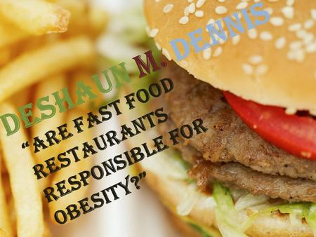 "DeShaun M. Dennis ""Are fast food restaurants responsible for obesity?"""