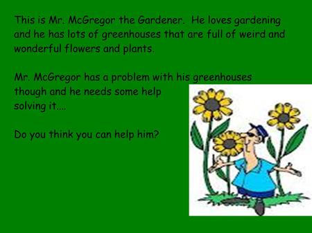 This is Mr. McGregor the Gardener. He loves gardening and he has lots of greenhouses that are full of weird and wonderful flowers and plants. Mr. McGregor.