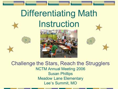 Differentiating Math Instruction Challenge the Stars, Reach the Strugglers NCTM Annual Meeting 2006 Susan Phillips Meadow Lane Elementary Lee ' s Summit,