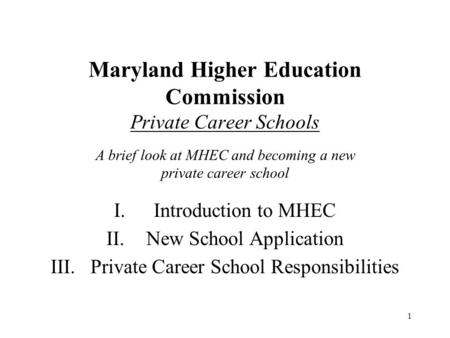 Maryland Higher Education Commission Private Career Schools A brief look at MHEC and becoming a new private career school I. 	Introduction to MHEC II.	New.
