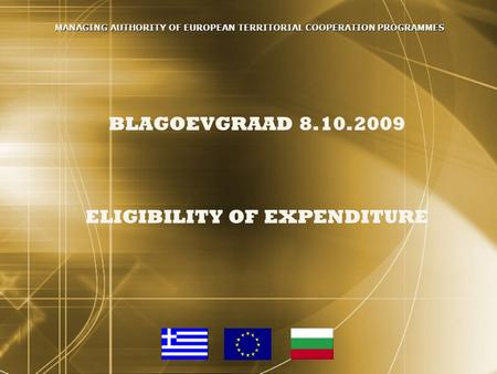 BLAGOEVGRAAD 8.10.2009 ELIGIBILITY OF EXPENDITURE MANAGING AUTHORITY OF EUROPEAN TERRITORIAL COOPERATION PROGRAMMES.