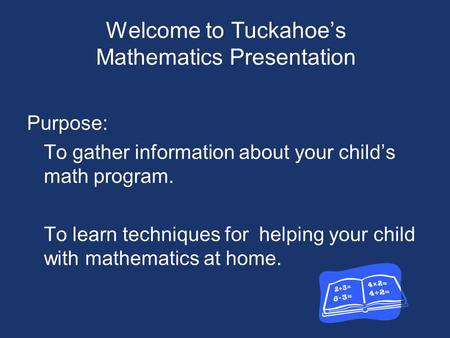 Welcome to Tuckahoe's Mathematics Presentation Purpose: To gather information about your child's math program. To learn techniques for helping your child.