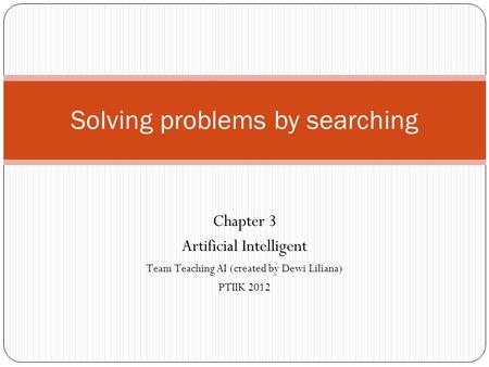 Solving problems by searching Chapter 3 Artificial Intelligent Team Teaching AI (created by Dewi Liliana) PTIIK 2012.