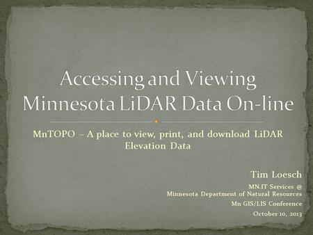 MnTOPO – A place to view, print, and download LiDAR Elevation Data Tim Loesch MN.IT Minnesota Department of Natural Resources Mn GIS/LIS Conference.