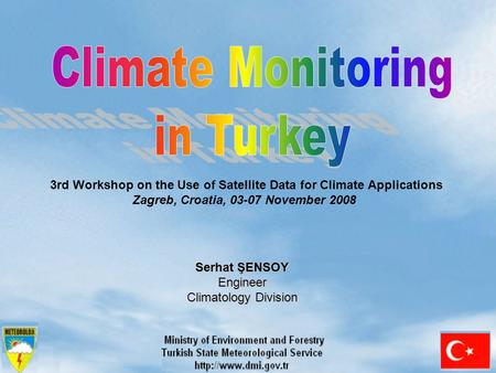 Serhat ŞENSOY Engineer Climatology Division 3rd Workshop on the Use of Satellite Data for Climate Applications Zagreb, Croatia, 03-07 November 2008.