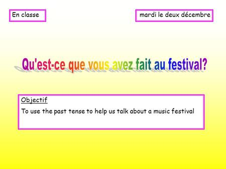 Mardi le deux décembreEn classe Objectif To use the past tense to help us talk about a music festival.