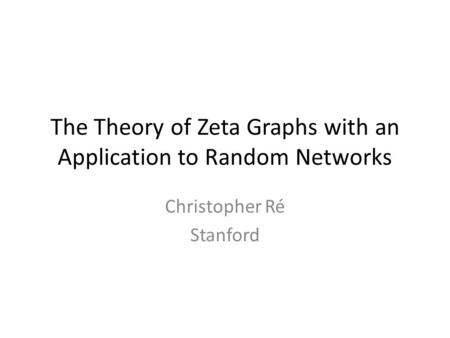 The Theory of Zeta Graphs with an Application to Random Networks Christopher Ré Stanford.