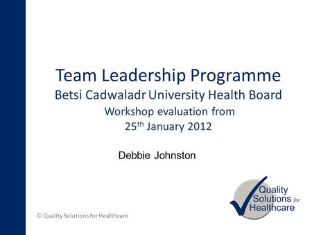 © Quality Solutions for Healthcare Team Leadership Programme Betsi Cadwaladr University Health Board Workshop evaluation from 25 th January 2012 Debbie.