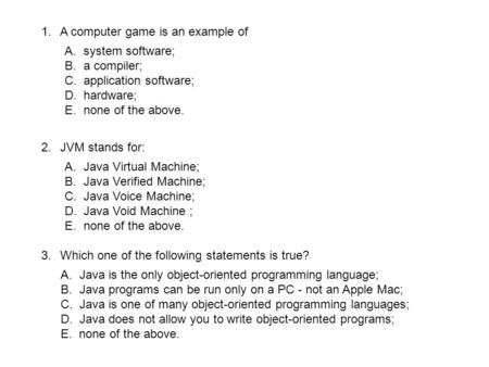 1.A computer game is an example of A.system software; B.a compiler; C.application software; D.hardware; E.none of the above. 2.JVM stands for: A.Java Virtual.