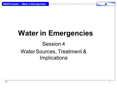WASH Cluster – Water in Emergencies W W4 1 Water in Emergencies Session 4 Water Sources, Treatment & Implications.