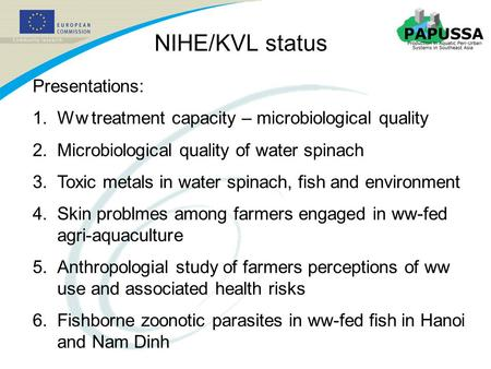 NIHE/KVL status Presentations: 1.Ww treatment capacity – microbiological quality 2.Microbiological quality of water spinach 3.Toxic metals in water spinach,