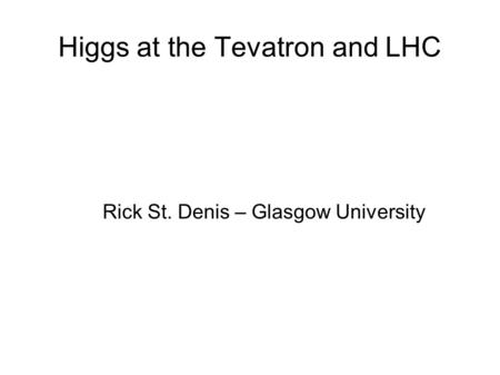 Higgs at the Tevatron and LHC Rick St. Denis – Glasgow University.