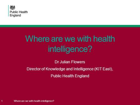 1Where are we with health intelligence? Dr Julian Flowers Director of Knowledge and Intelligence (KIT East), Public Health England.