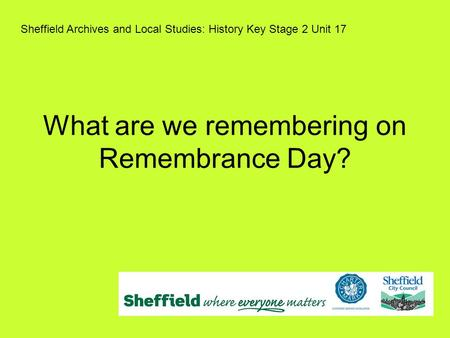 What are we remembering on Remembrance Day? Sheffield Archives and Local Studies: History Key Stage 2 Unit 17.