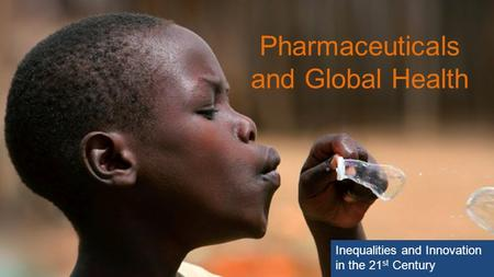 Pharmaceuticals and Global Health Inequalities and Innovation in the 21 st Century.