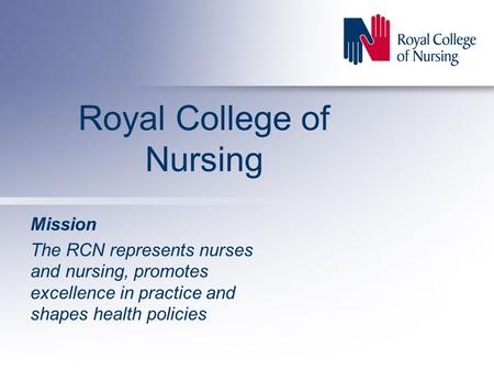 Royal College of Nursing Mission The RCN represents nurses and nursing, promotes excellence in practice and shapes health policies.