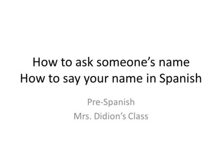 How to ask someone's name How to say your name in Spanish Pre-Spanish Mrs. Didion's Class.