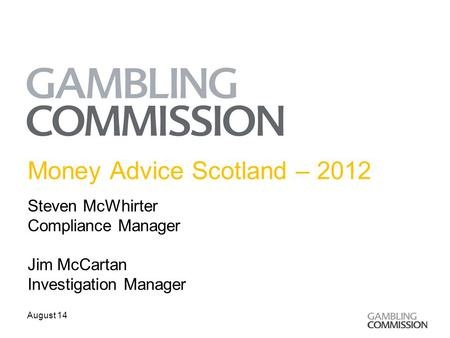 Money Advice Scotland – 2012 Steven McWhirter Compliance Manager Jim McCartan Investigation Manager August 14.