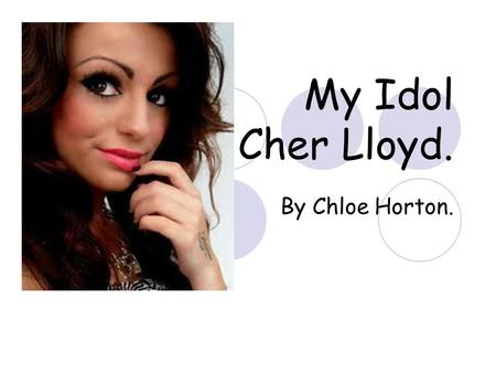 My Idol Cher Lloyd. By Chloe Horton.. Introduction. The reason why I picked this as my Personal-Project is because she is my favourite female singer and.
