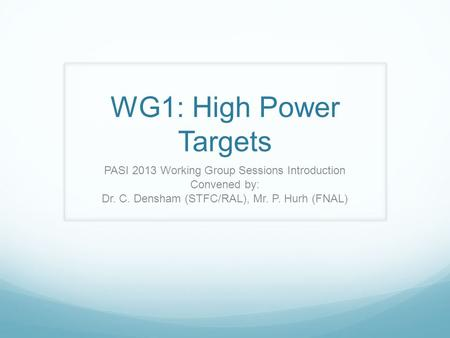 WG1: High Power Targets PASI 2013 Working Group Sessions Introduction Convened by: Dr. C. Densham (STFC/RAL), Mr. P. Hurh (FNAL)