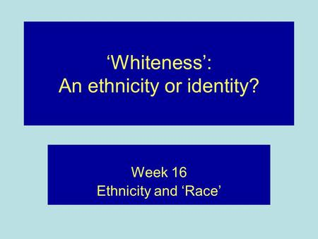 'Whiteness': An ethnicity or identity? Week 16 Ethnicity and 'Race'